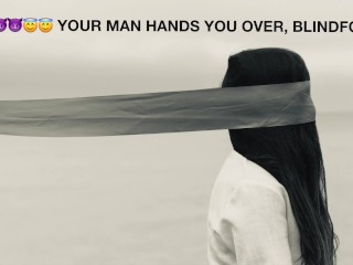 YOUR MAN HANDS YOU OVER, BLINDFOLDED [M4F] [AUDIO ROLEPLAY]